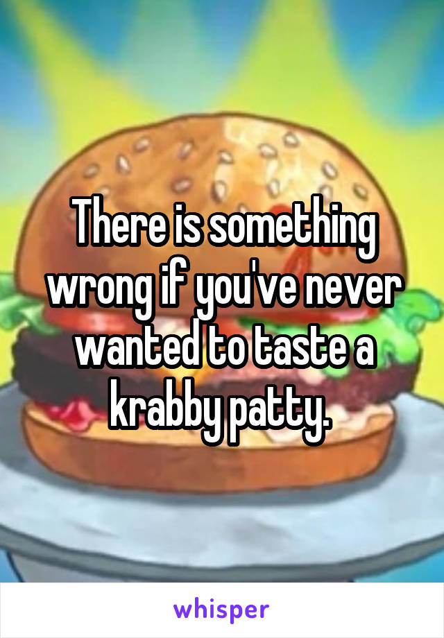 There is something wrong if you've never wanted to taste a krabby patty.