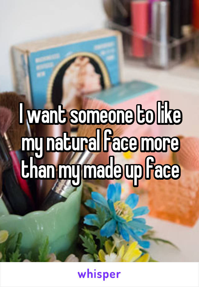 I want someone to like my natural face more than my made up face