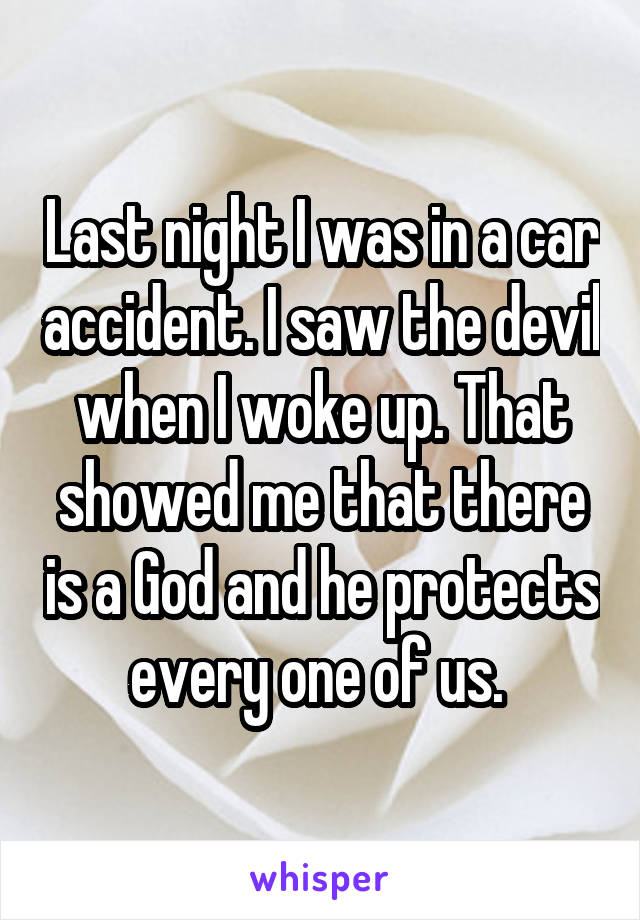 Last night I was in a car accident. I saw the devil when I woke up. That showed me that there is a God and he protects every one of us.
