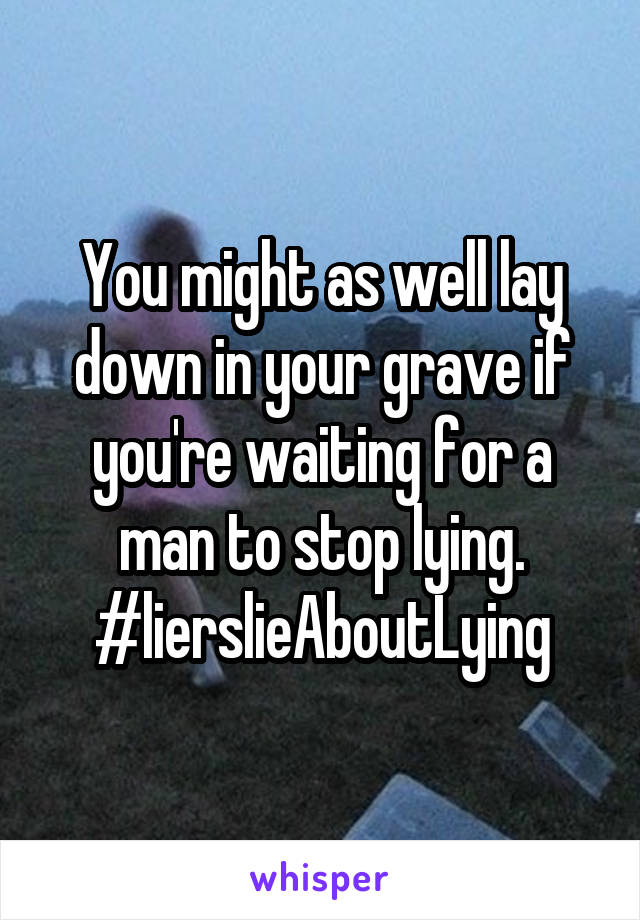 You might as well lay down in your grave if you're waiting for a man to stop lying. #lierslieAboutLying
