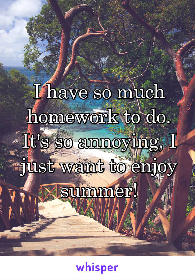 I have so much homework to do. It's so annoying, I just want to enjoy summer!