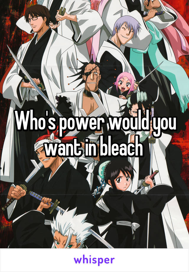 Who's power would you want in bleach