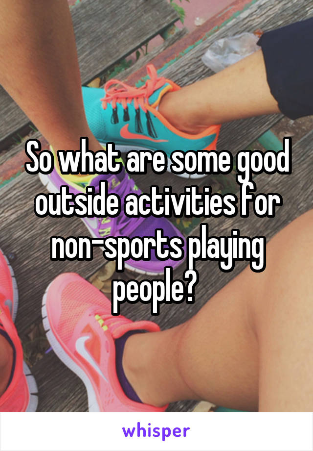 So what are some good outside activities for non-sports playing people?