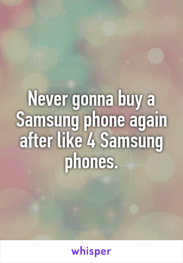 Never gonna buy a Samsung phone again after like 4 Samsung phones.