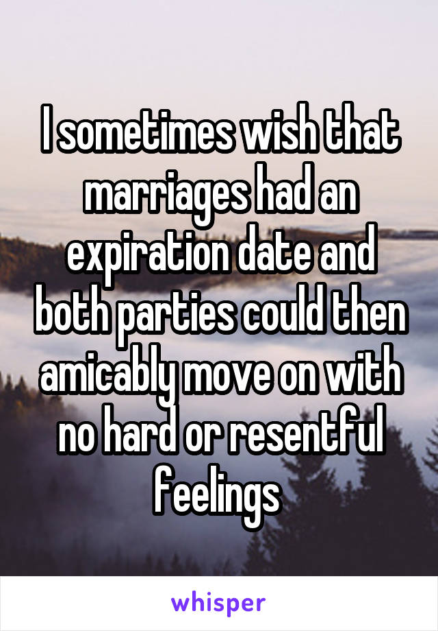 I sometimes wish that marriages had an expiration date and both parties could then amicably move on with no hard or resentful feelings