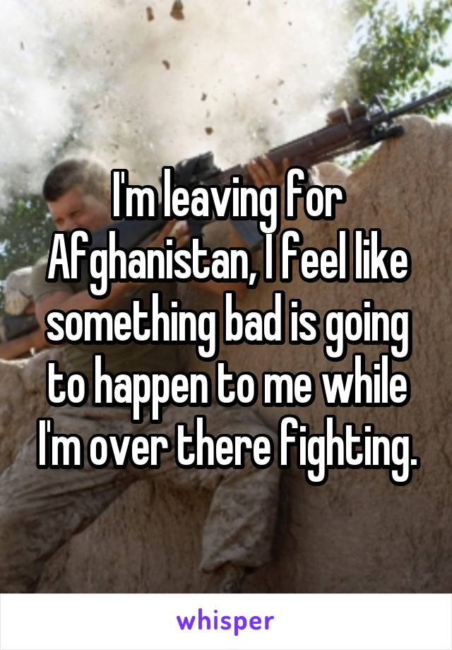 I'm leaving for Afghanistan, I feel like something bad is going to happen to me while I'm over there fighting.