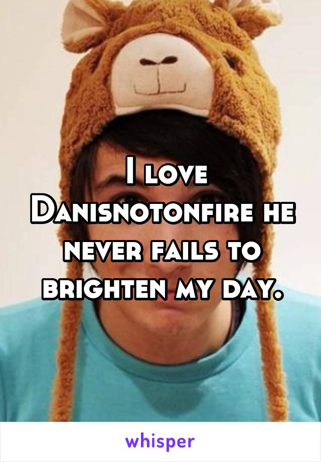 I love Danisnotonfire he never fails to brighten my day.