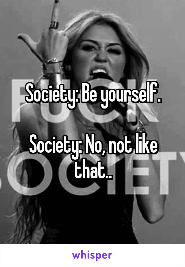 Society: Be yourself.  Society: No, not like that..