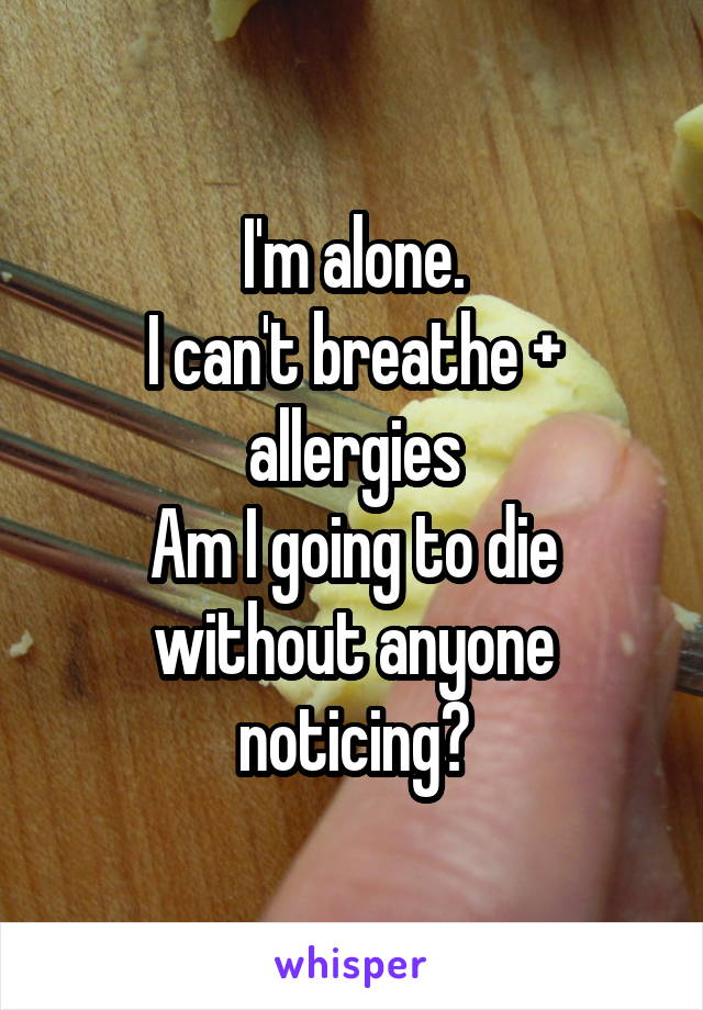 I'm alone. I can't breathe + allergies Am I going to die without anyone noticing?