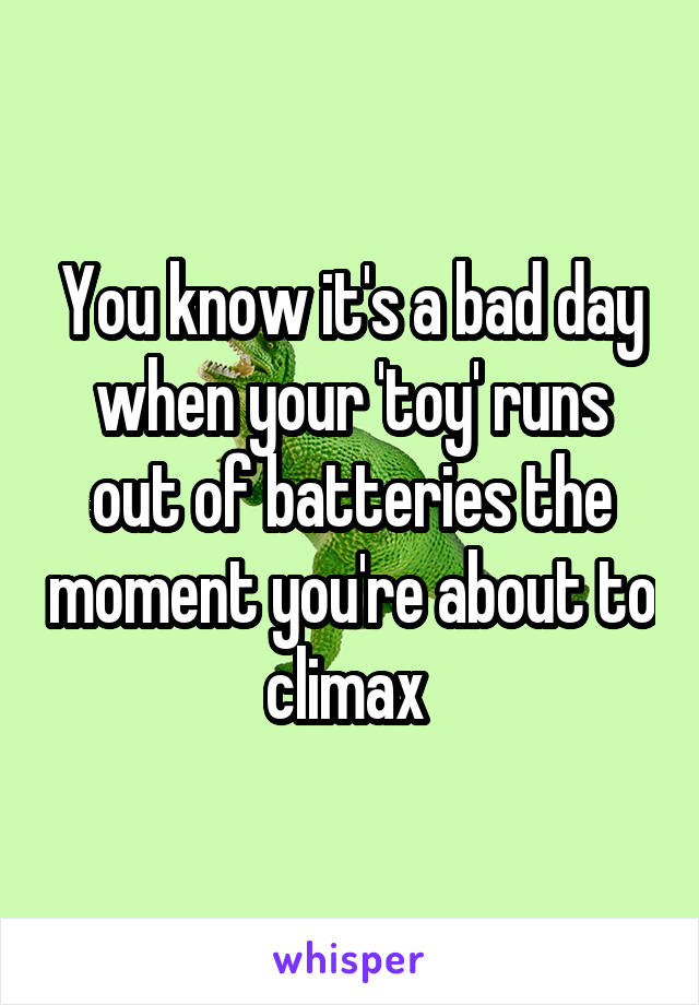 You know it's a bad day when your 'toy' runs out of batteries the moment you're about to climax
