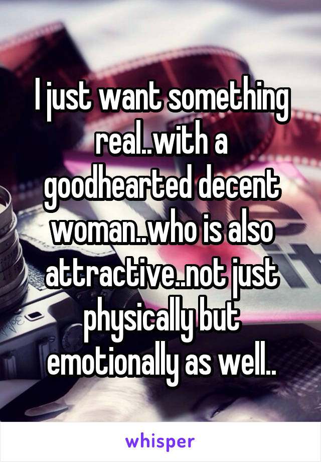 I just want something real..with a goodhearted decent woman..who is also attractive..not just physically but emotionally as well..