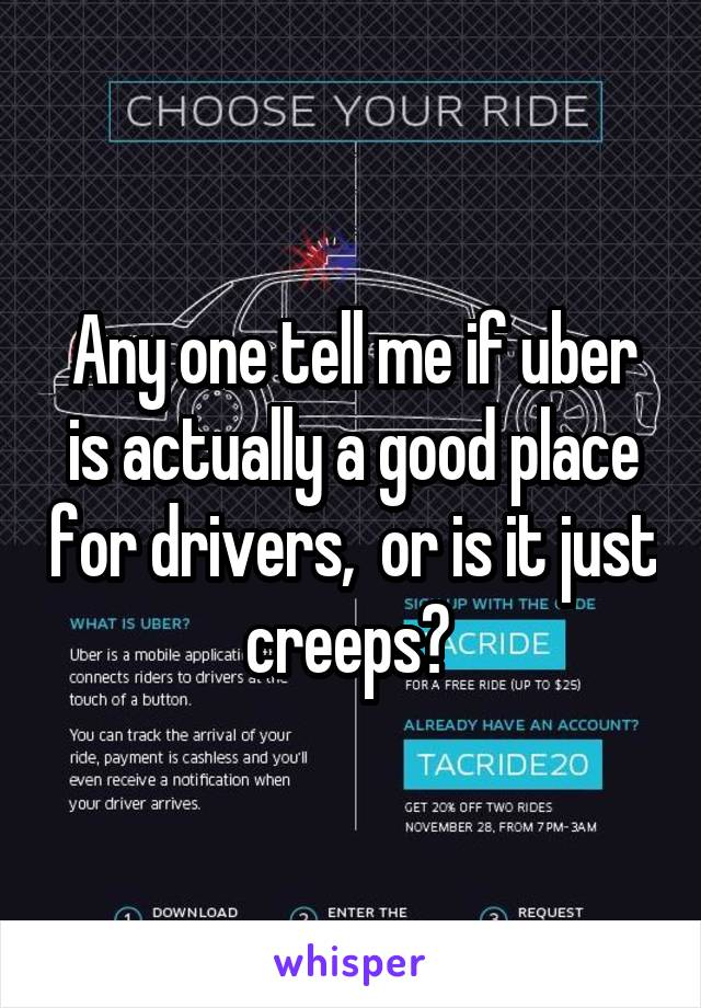 Any one tell me if uber is actually a good place for drivers,  or is it just creeps?