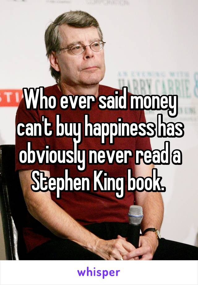 Who ever said money can't buy happiness has obviously never read a Stephen King book.