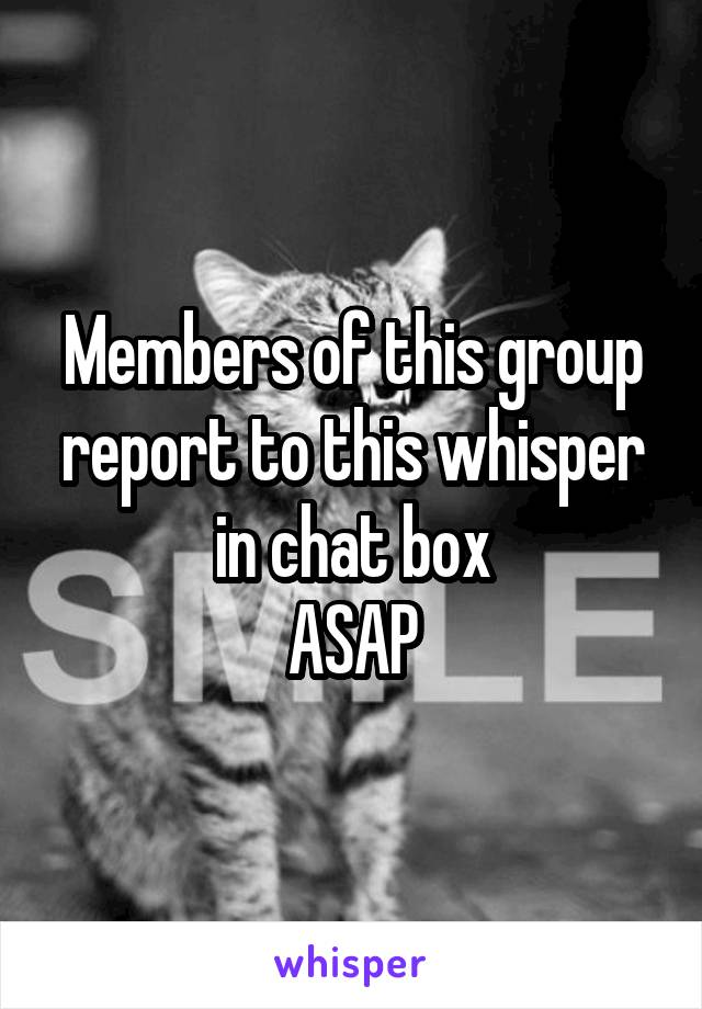 Members of this group report to this whisper in chat box ASAP