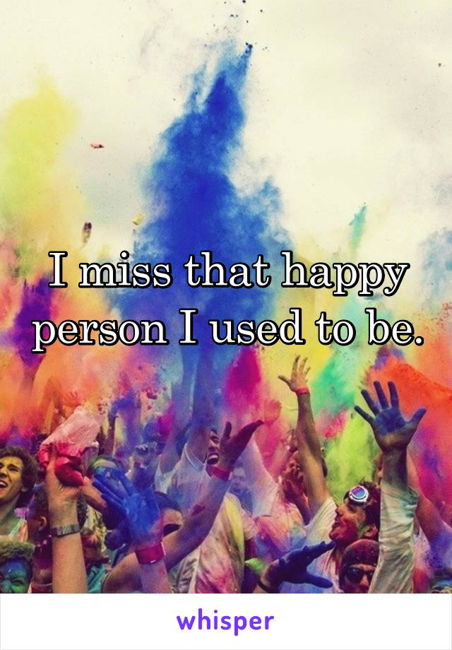 I miss that happy person I used to be.