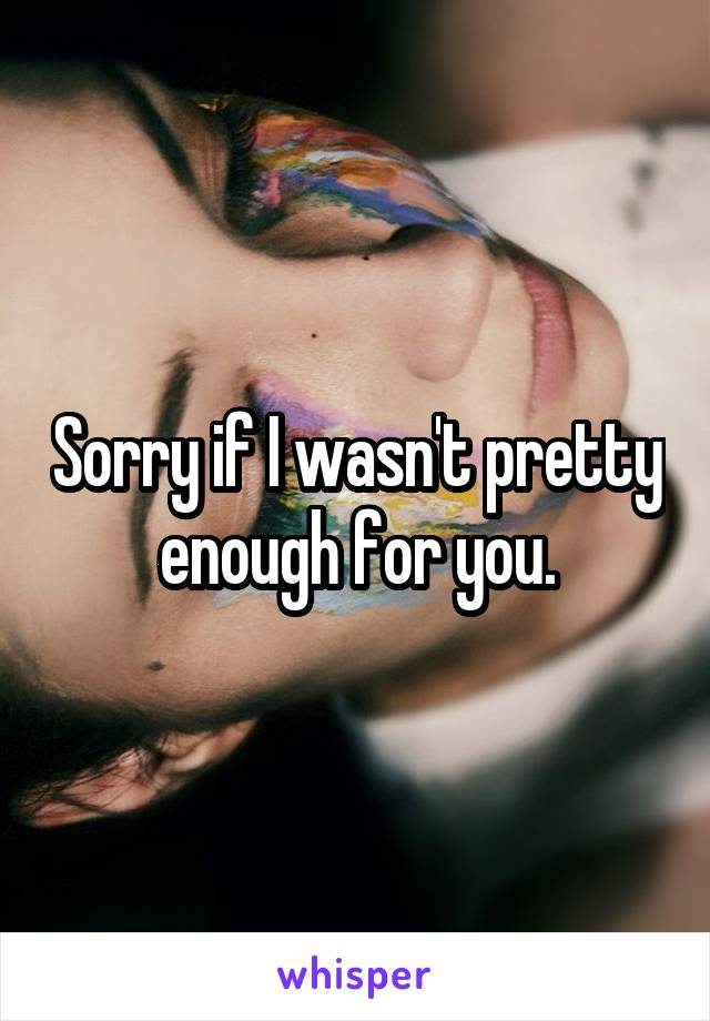 Sorry if I wasn't pretty enough for you.