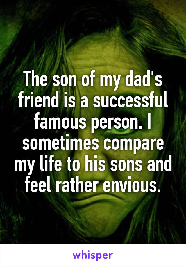 The son of my dad's friend is a successful famous person. I sometimes compare my life to his sons and feel rather envious.