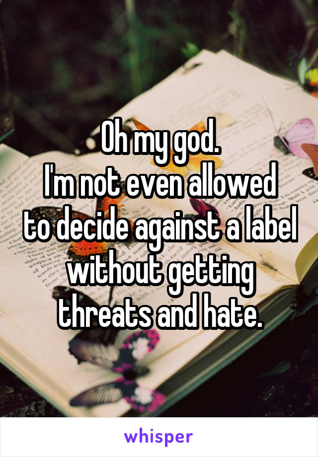 Oh my god. I'm not even allowed to decide against a label without getting threats and hate.
