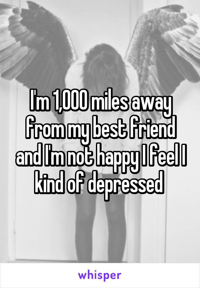 I'm 1,000 miles away from my best friend and I'm not happy I feel I kind of depressed