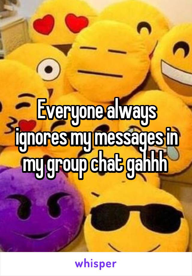 Everyone always ignores my messages in my group chat gahhh