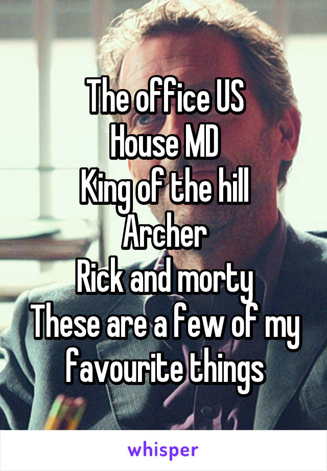 The office US House MD King of the hill Archer Rick and morty These are a few of my favourite things