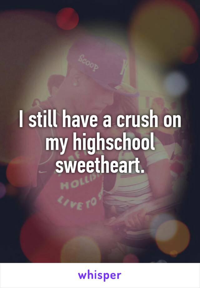 I still have a crush on my highschool sweetheart.