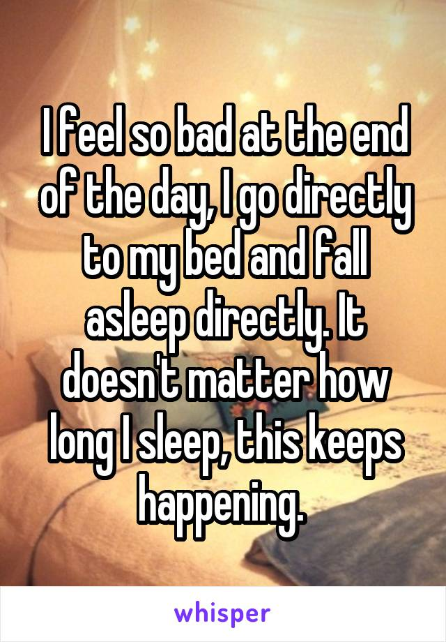 I feel so bad at the end of the day, I go directly to my bed and fall asleep directly. It doesn't matter how long I sleep, this keeps happening.