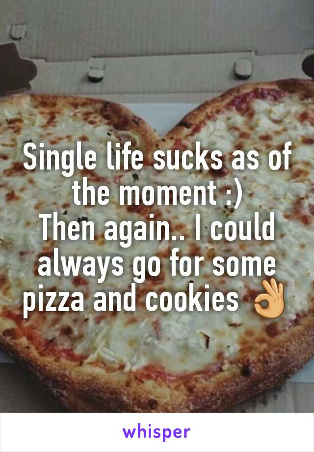 Single life sucks as of the moment :) Then again.. I could always go for some pizza and cookies 👌