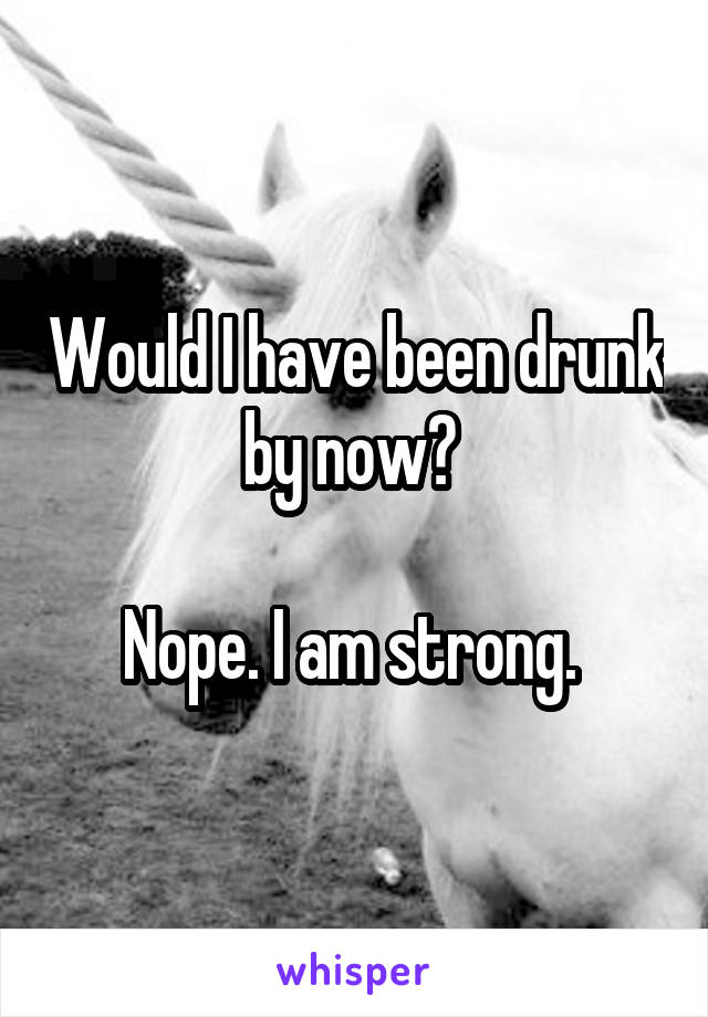 Would I have been drunk by now?   Nope. I am strong.