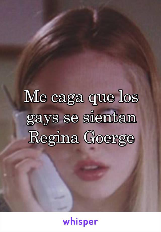 Me caga que los gays se sientan Regina Goerge