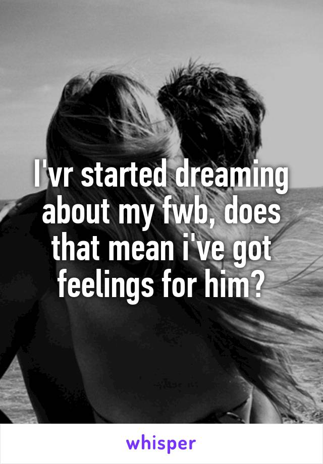 I'vr started dreaming about my fwb, does that mean i've got feelings for him?