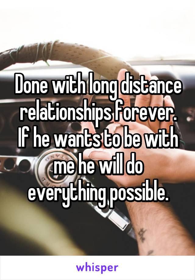 Done with long distance relationships forever. If he wants to be with me he will do everything possible.