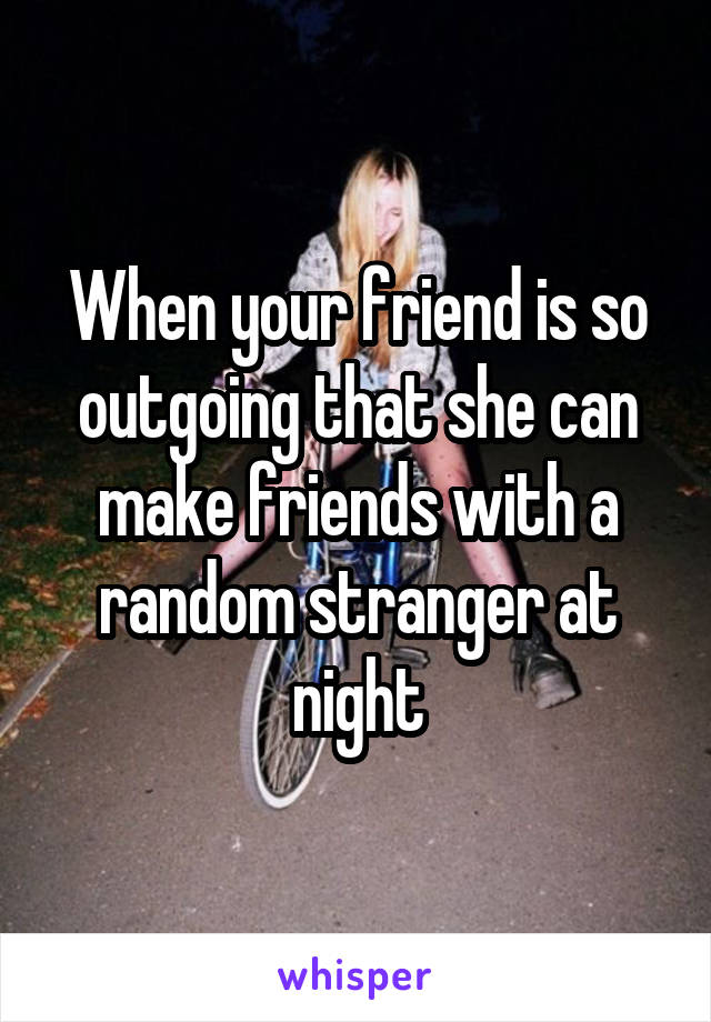 When your friend is so outgoing that she can make friends with a random stranger at night