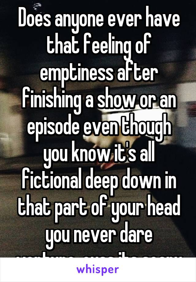 Does anyone ever have that feeling of emptiness after finishing a show or an episode even though you know it's all fictional deep down in that part of your head you never dare venture, cuss its scary