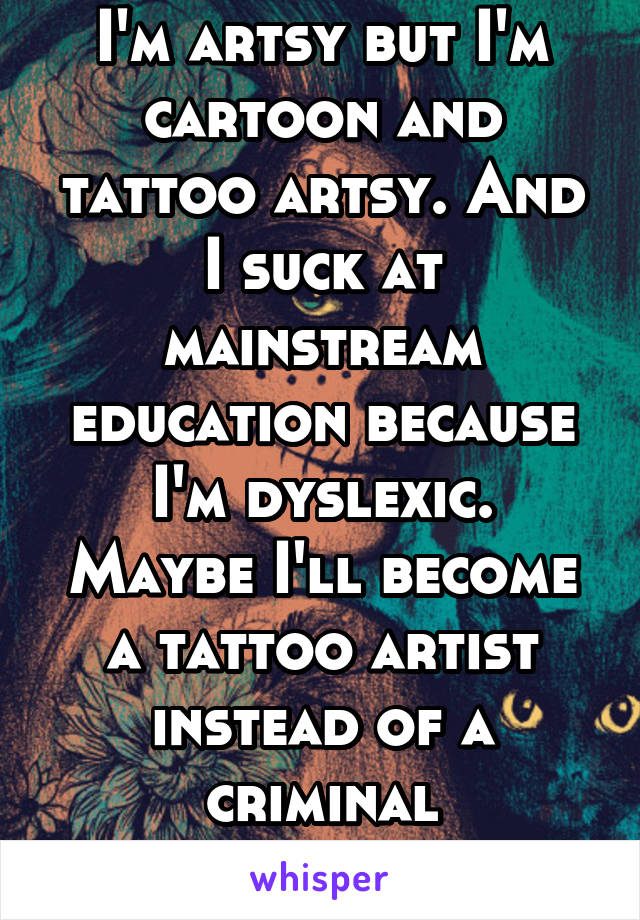 I'm artsy but I'm cartoon and tattoo artsy. And I suck at mainstream education because I'm dyslexic. Maybe I'll become a tattoo artist instead of a criminal psychologist