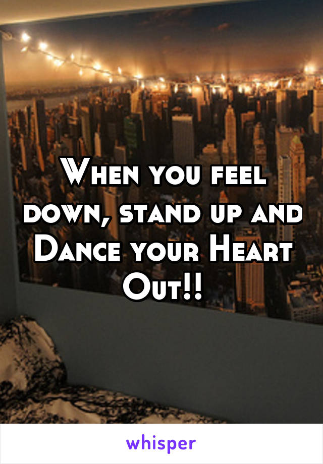 When you feel down, stand up and Dance your Heart Out!!