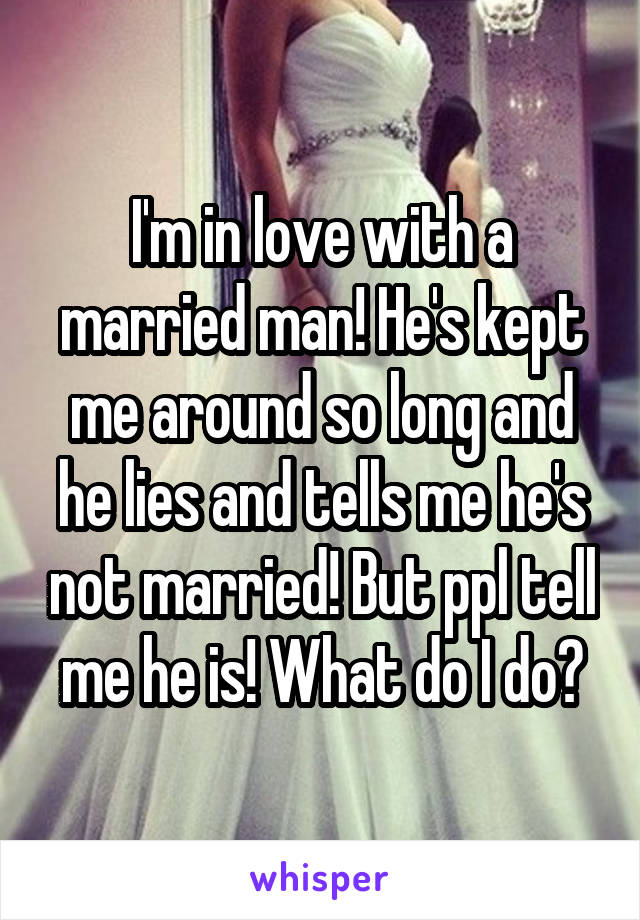 I'm in love with a married man! He's kept me around so long and he lies and tells me he's not married! But ppl tell me he is! What do I do?