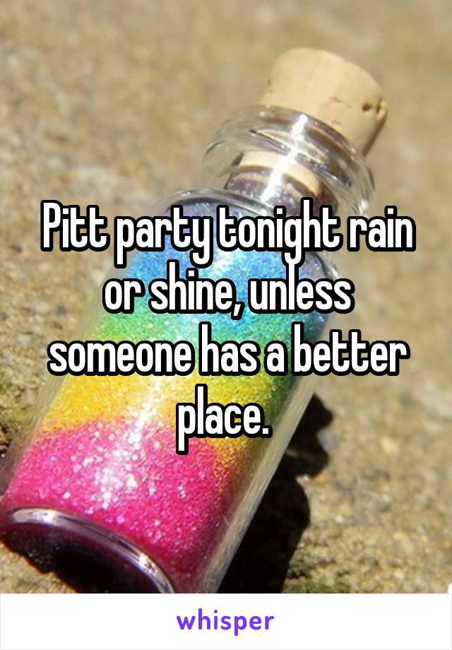 Pitt party tonight rain or shine, unless someone has a better place.