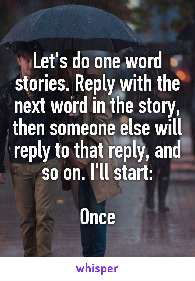 Let's do one word stories. Reply with the next word in the story, then someone else will reply to that reply, and so on. I'll start:  Once