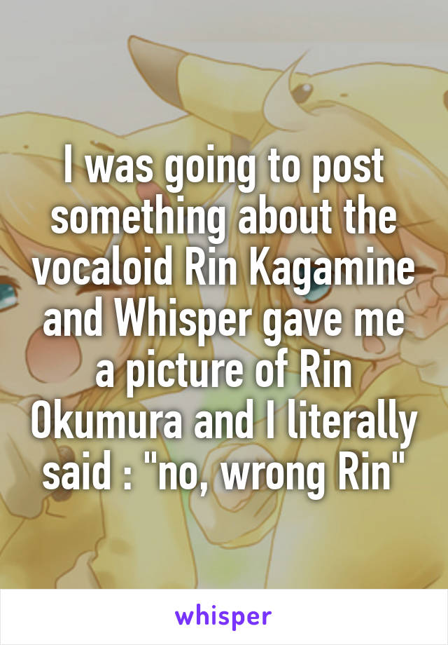 """I was going to post something about the vocaloid Rin Kagamine and Whisper gave me a picture of Rin Okumura and I literally said : """"no, wrong Rin"""""""