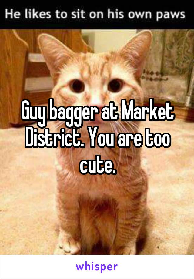 Guy bagger at Market District. You are too cute.