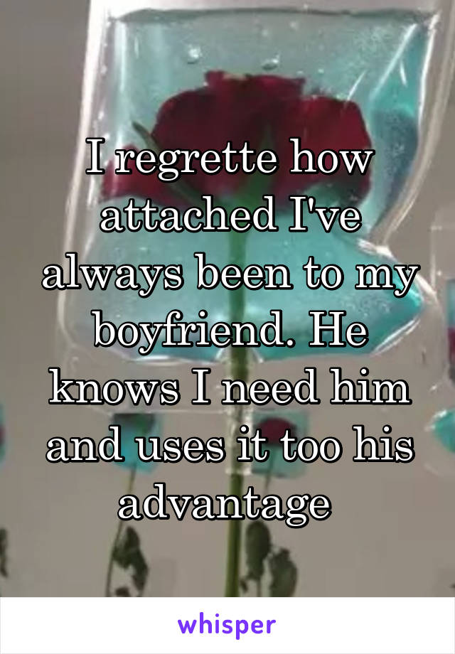 I regrette how attached I've always been to my boyfriend. He knows I need him and uses it too his advantage