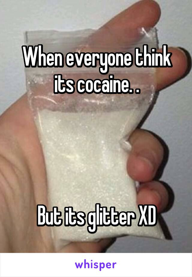 When everyone think its cocaine. .     But its glitter XD