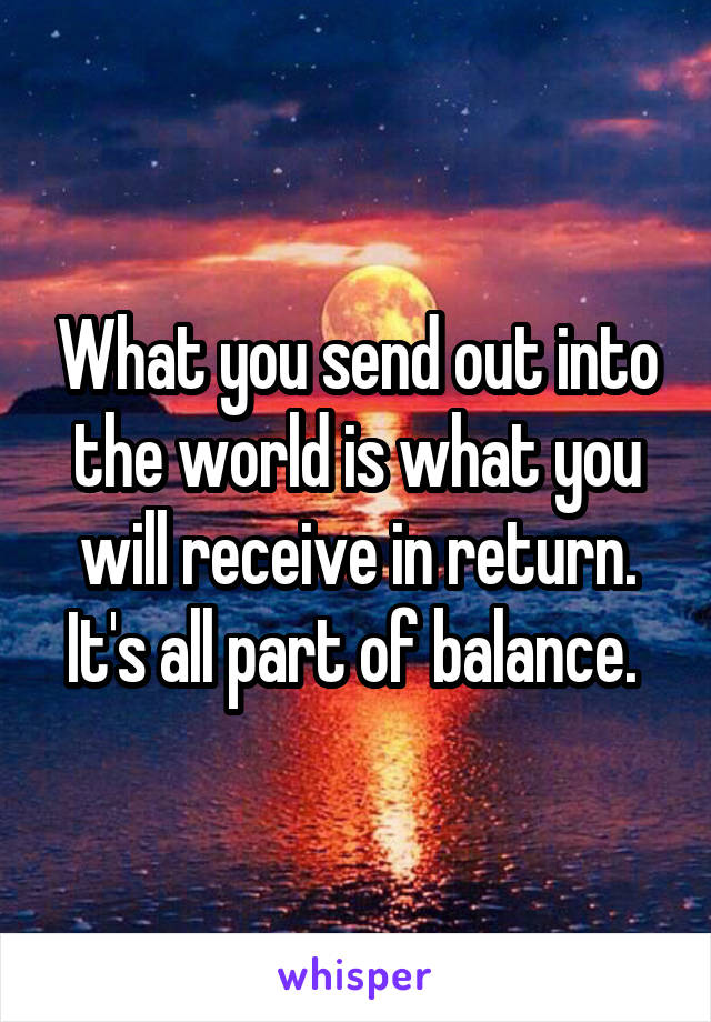 What you send out into the world is what you will receive in return. It's all part of balance.