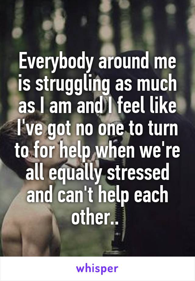 Everybody around me is struggling as much as I am and I feel like I've got no one to turn to for help when we're all equally stressed and can't help each other..