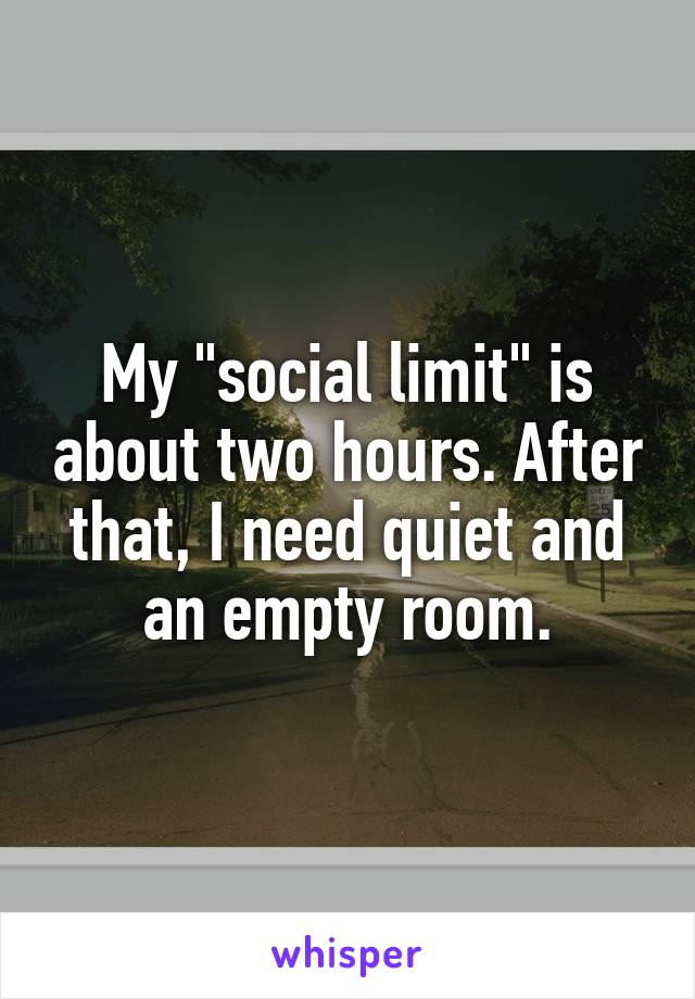 """My """"social limit"""" is about two hours. After that, I need quiet and an empty room."""