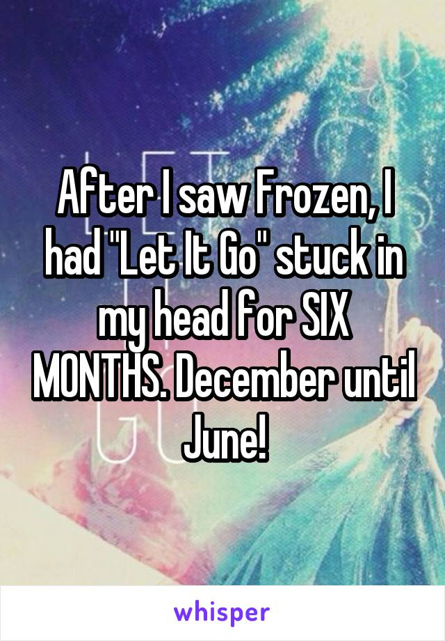 """After I saw Frozen, I had """"Let It Go"""" stuck in my head for SIX MONTHS. December until June!"""