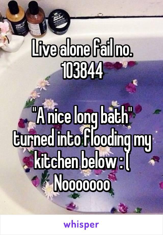 "Live alone fail no. 103844  ""A nice long bath"" turned into flooding my kitchen below : ( Nooooooo"