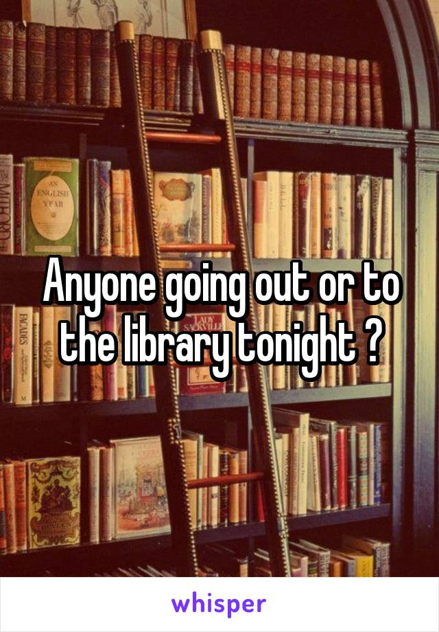 Anyone going out or to the library tonight ?