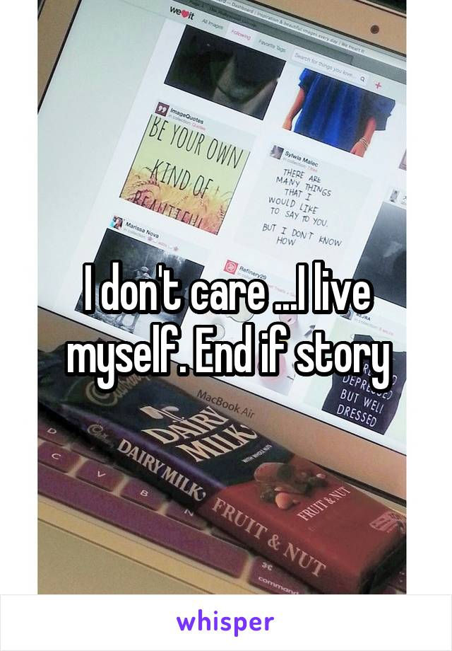 I don't care ...I live myself. End if story